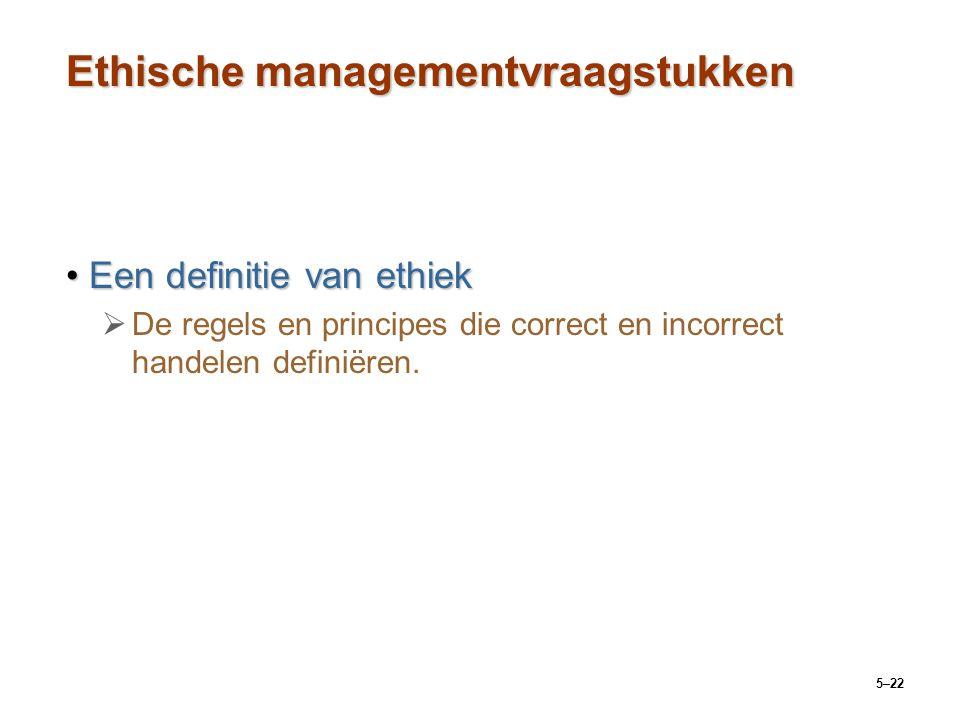 5–22 Ethische managementvraagstukken Een definitie van ethiekEen definitie van ethiek   De regels en principes die correct en incorrect handelen def