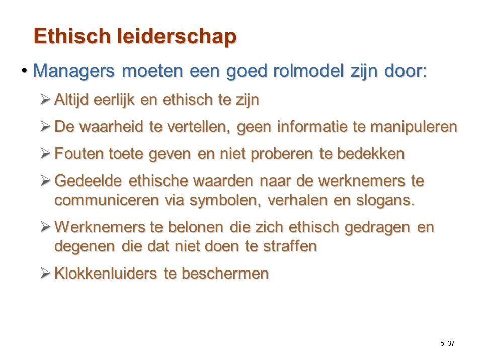 5–37 Ethisch leiderschap Managers moeten een goed rolmodel zijn door:Managers moeten een goed rolmodel zijn door:  Altijd eerlijk en ethisch te zijn