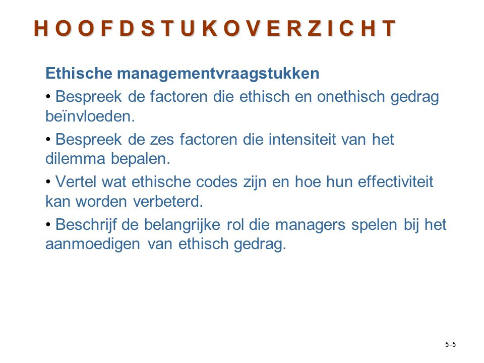 5–5 Ethische managementvraagstukken Bespreek de factoren die ethisch en onethisch gedrag beïnvloeden. Bespreek de zes factoren die intensiteit van het