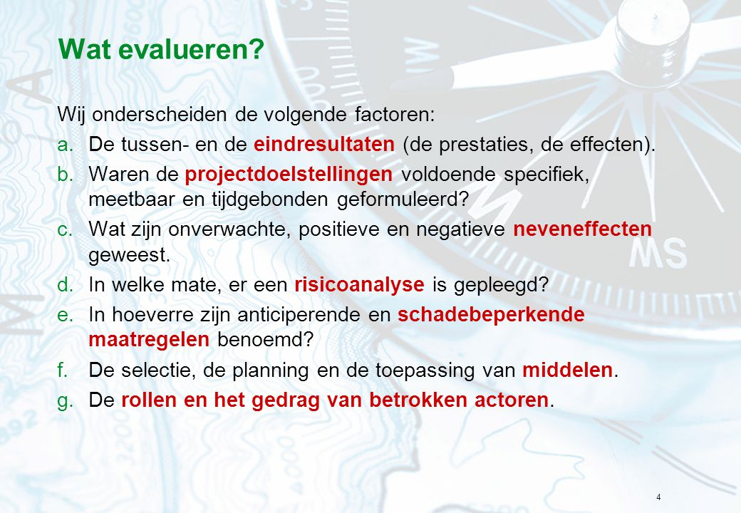 4 Wat evalueren? Wij onderscheiden de volgende factoren: a.De tussen- en de eindresultaten (de prestaties, de effecten). b.Waren de projectdoelstellin