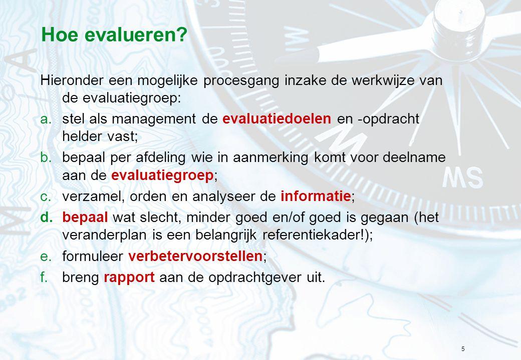 5 Hoe evalueren? Hieronder een mogelijke procesgang inzake de werkwijze van de evaluatiegroep: a.stel als management de evaluatiedoelen en -opdracht h