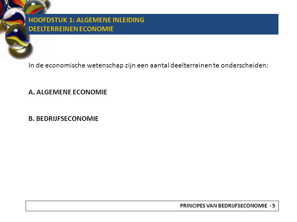 HOOFDSTUK 1: ALGEMENE INLEIDING DEELTERREINEN ECONOMIE In de economische wetenschap zijn een aantal deelterreinen te onderscheiden: A.