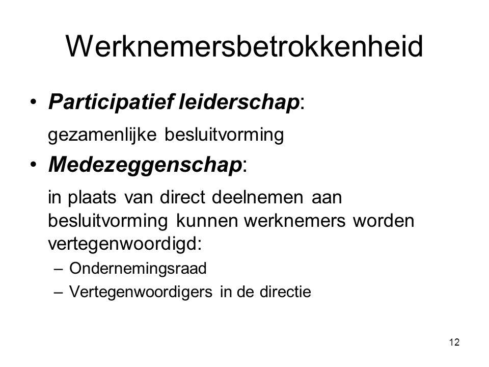 12 Werknemersbetrokkenheid Participatief leiderschap: gezamenlijke besluitvorming Medezeggenschap: in plaats van direct deelnemen aan besluitvorming kunnen werknemers worden vertegenwoordigd: –Ondernemingsraad –Vertegenwoordigers in de directie