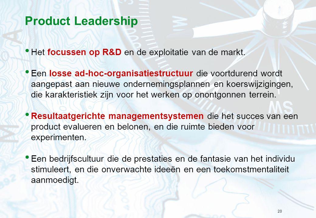 20 Product Leadership Het focussen op R&D en de exploitatie van de markt. Een losse ad-hoc-organisatiestructuur die voortdurend wordt aangepast aan ni