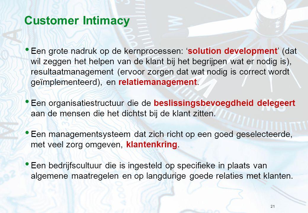 21 Customer Intimacy Een grote nadruk op de kernprocessen: 'solution development' (dat wil zeggen het helpen van de klant bij het begrijpen wat er nod