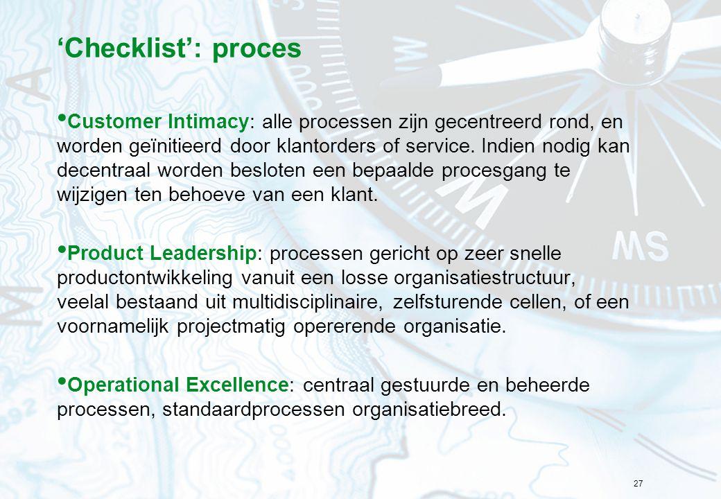 27 'Checklist': proces Customer Intimacy: alle processen zijn gecentreerd rond, en worden geïnitieerd door klantorders of service. Indien nodig kan de