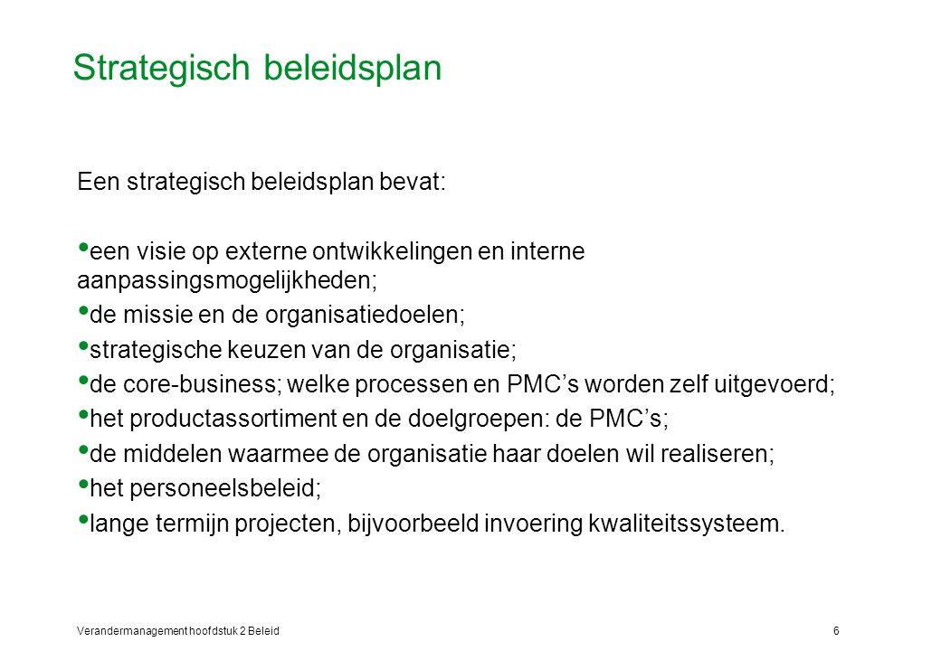 Verandermanagement hoofdstuk 2 Beleid6 Strategisch beleidsplan Een strategisch beleidsplan bevat: een visie op externe ontwikkelingen en interne aanpassingsmogelijkheden; de missie en de organisatiedoelen; strategische keuzen van de organisatie; de core-business; welke processen en PMC's worden zelf uitgevoerd; het productassortiment en de doelgroepen: de PMC's; de middelen waarmee de organisatie haar doelen wil realiseren; het personeelsbeleid; lange termijn projecten, bijvoorbeeld invoering kwaliteitssysteem.
