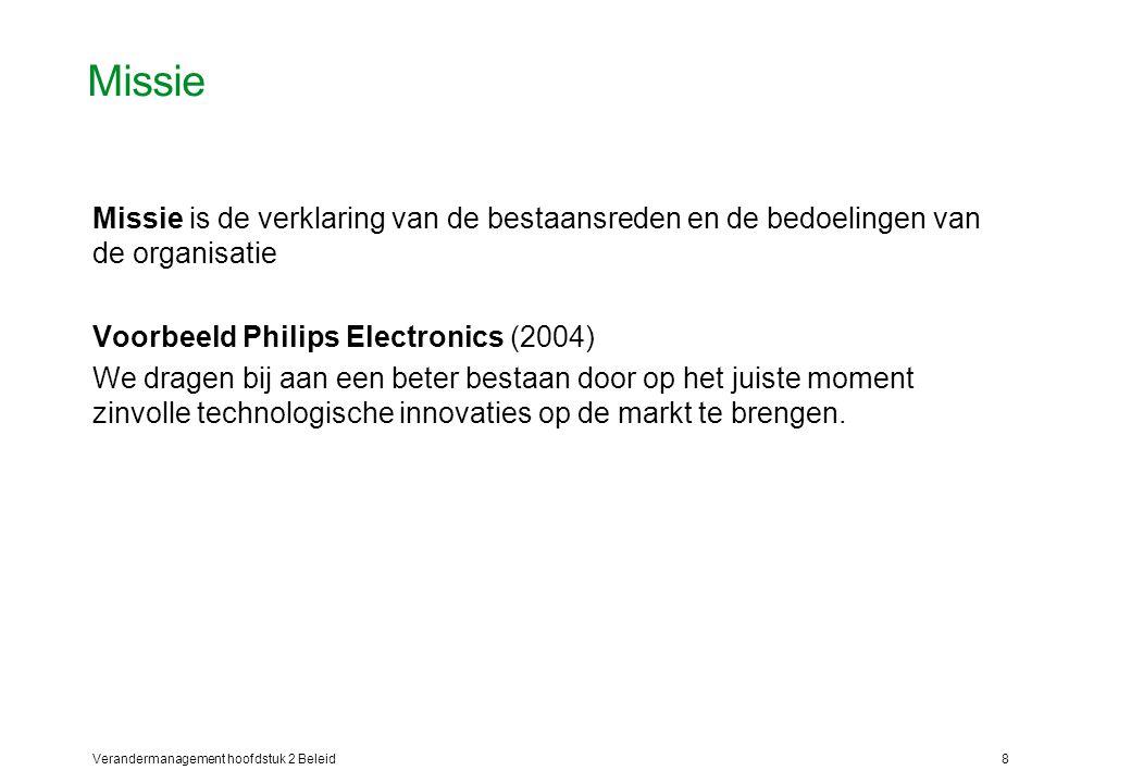 Verandermanagement hoofdstuk 2 Beleid8 Missie Missie is de verklaring van de bestaansreden en de bedoelingen van de organisatie Voorbeeld Philips Electronics (2004) We dragen bij aan een beter bestaan door op het juiste moment zinvolle technologische innovaties op de markt te brengen.