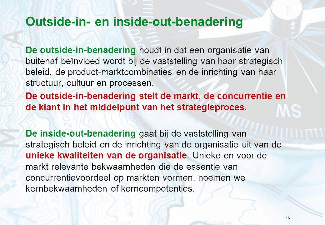 16 Outside-in- en inside-out-benadering De outside-in-benadering houdt in dat een organisatie van buitenaf beïnvloed wordt bij de vaststelling van haa