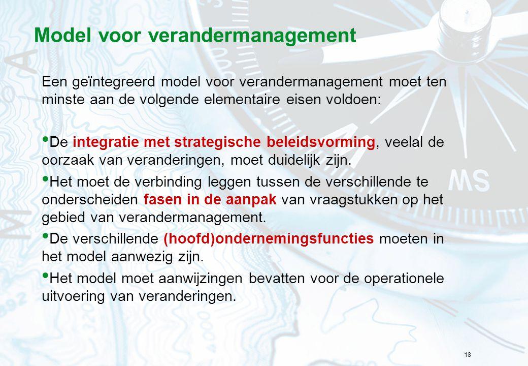 18 Model voor verandermanagement Een geïntegreerd model voor verandermanagement moet ten minste aan de volgende elementaire eisen voldoen: De integrat