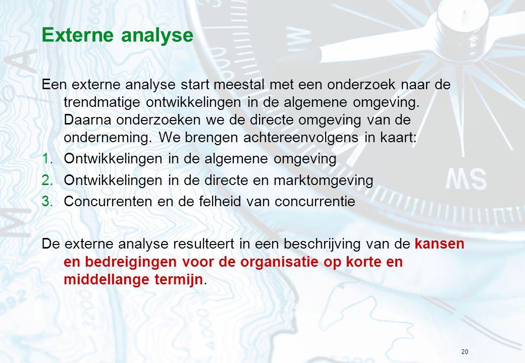 20 Externe analyse Een externe analyse start meestal met een onderzoek naar de trendmatige ontwikkelingen in de algemene omgeving. Daarna onderzoeken