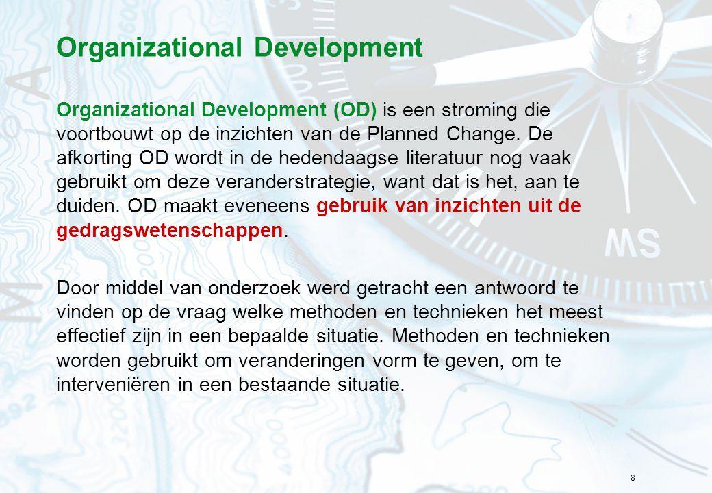 8 Organizational Development Organizational Development (OD) is een stroming die voortbouwt op de inzichten van de Planned Change. De afkorting OD wor
