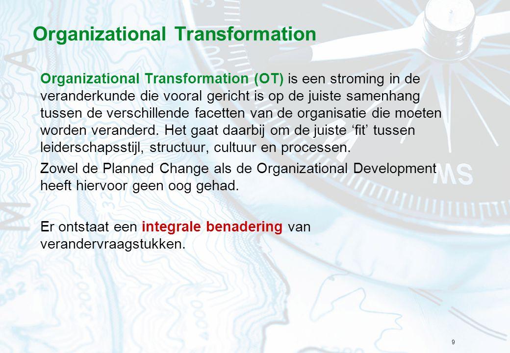 9 Organizational Transformation Organizational Transformation (OT) is een stroming in de veranderkunde die vooral gericht is op de juiste samenhang tu