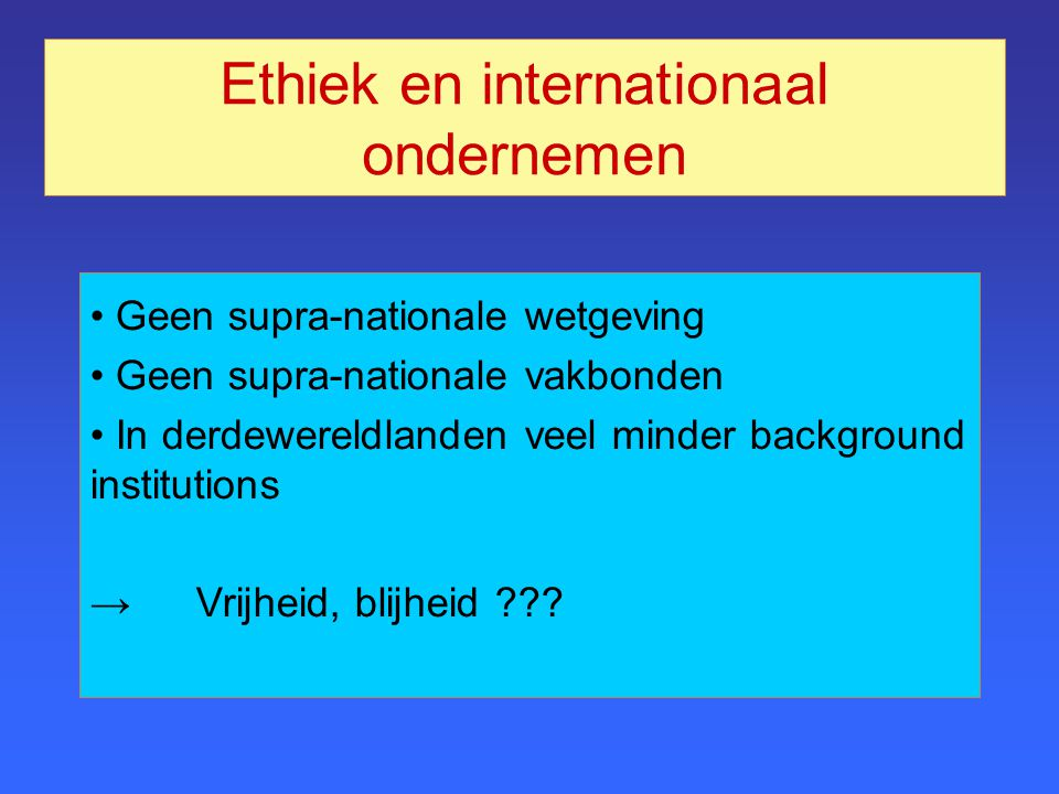 Ethiek en internationaal ondernemen Geen supra-nationale wetgeving Geen supra-nationale vakbonden In derdewereldlanden veel minder background institutions →Vrijheid, blijheid ???