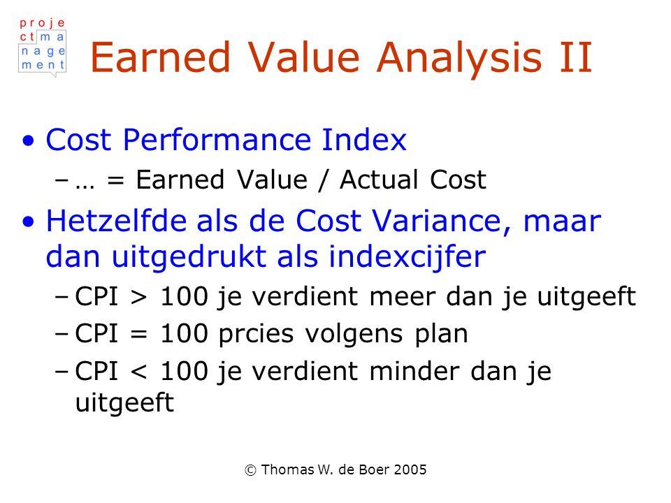 © Thomas W. de Boer 2005 Earned Value Analysis II Cost Performance Index –… = Earned Value / Actual Cost Hetzelfde als de Cost Variance, maar dan uitg