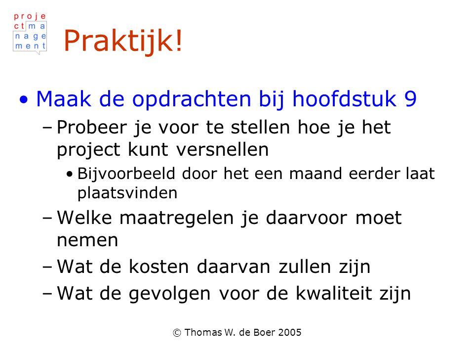 © Thomas W. de Boer 2005 Praktijk! Maak de opdrachten bij hoofdstuk 9 –Probeer je voor te stellen hoe je het project kunt versnellen Bijvoorbeeld door