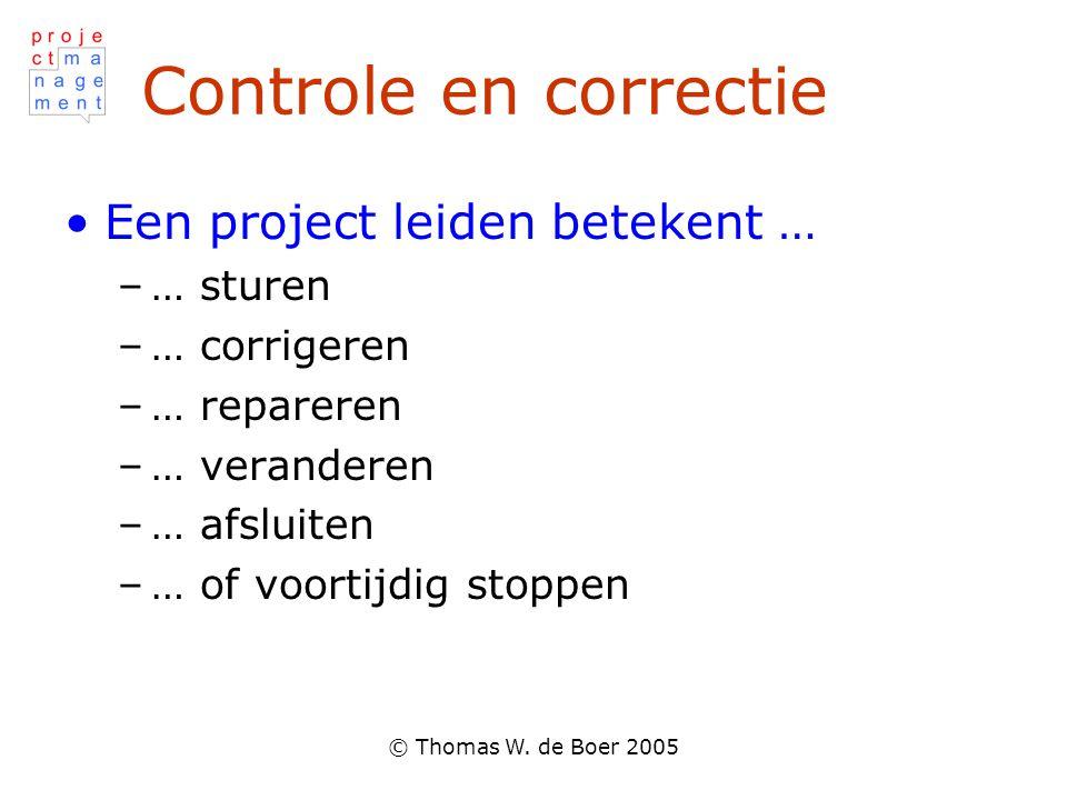 © Thomas W. de Boer 2005 Controle en correctie Een project leiden betekent … –… sturen –… corrigeren –… repareren –… veranderen –… afsluiten –… of voo