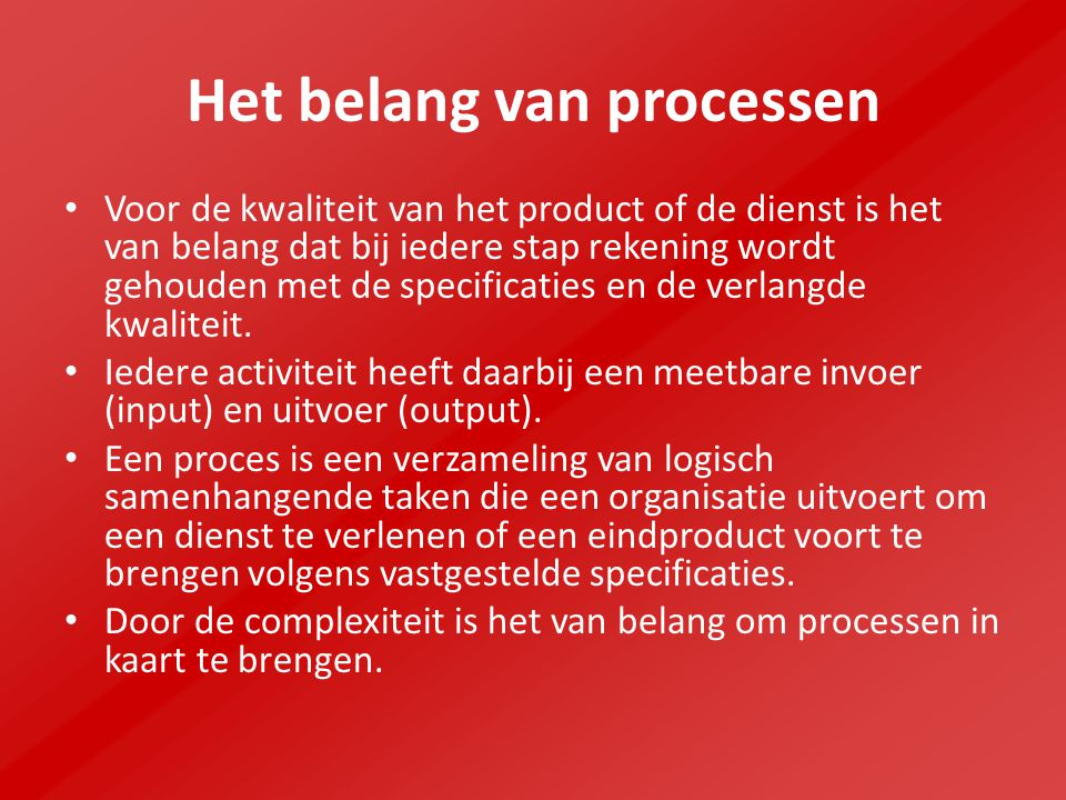 Het belang van processen Voor de kwaliteit van het product of de dienst is het van belang dat bij iedere stap rekening wordt gehouden met de specificaties en de verlangde kwaliteit.