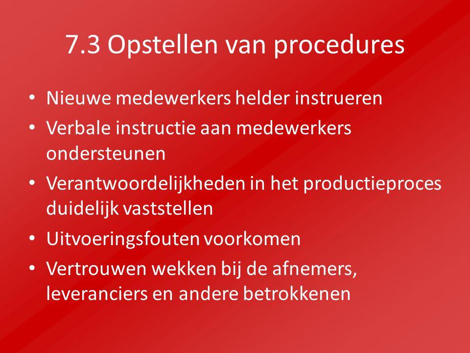 7.3 Opstellen van procedures Nieuwe medewerkers helder instrueren Verbale instructie aan medewerkers ondersteunen Verantwoordelijkheden in het productieproces duidelijk vaststellen Uitvoeringsfouten voorkomen Vertrouwen wekken bij de afnemers, leveranciers en andere betrokkenen