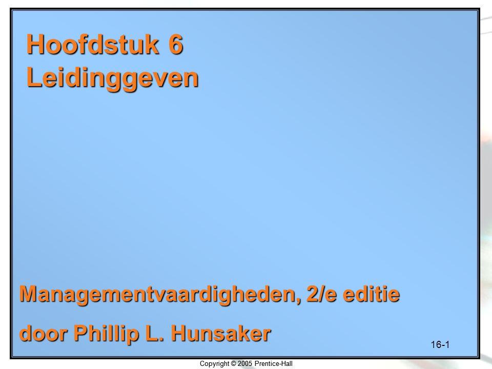 16-1 Copyright © 2005 Prentice-Hall Hoofdstuk 6 Leidinggeven Managementvaardigheden, 2/e editie door Phillip L. Hunsaker Copyright © 2005 Prentice-Hal