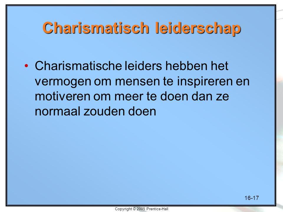 16-17 Copyright © 2005 Prentice-Hall Charismatisch leiderschap Charismatische leiders hebben het vermogen om mensen te inspireren en motiveren om meer te doen dan ze normaal zouden doen