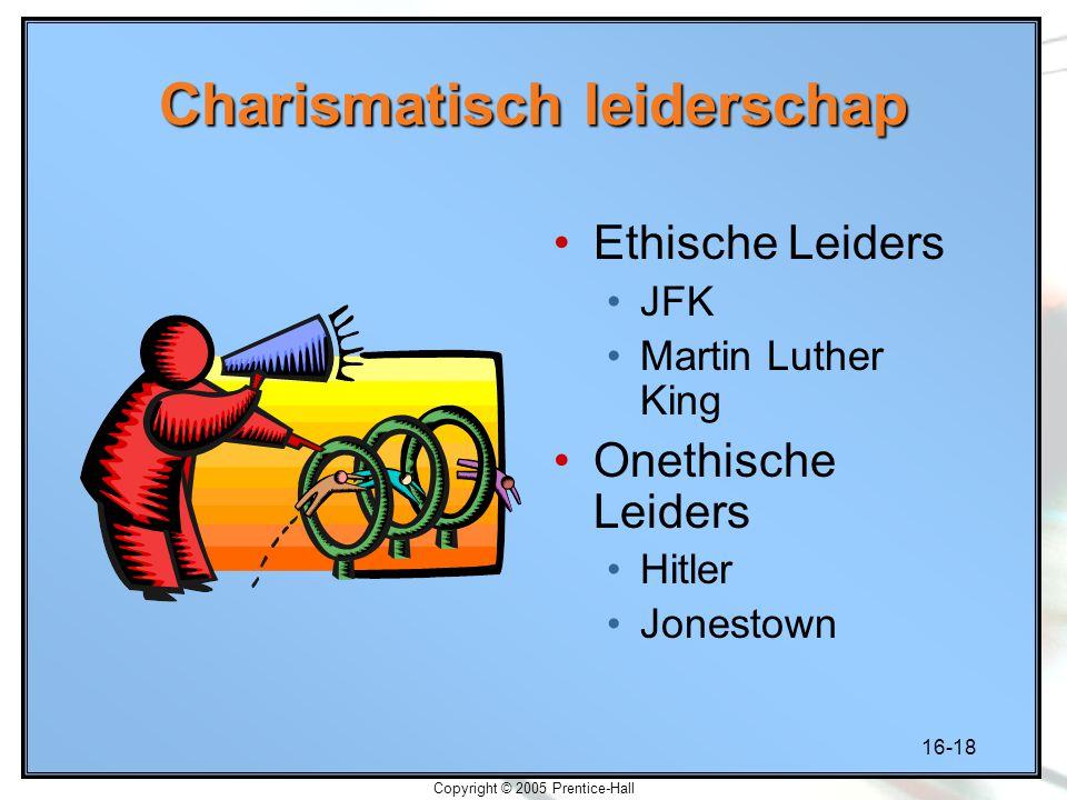 16-18 Copyright © 2005 Prentice-Hall Charismatisch leiderschap Ethische Leiders JFK Martin Luther King Onethische Leiders Hitler Jonestown