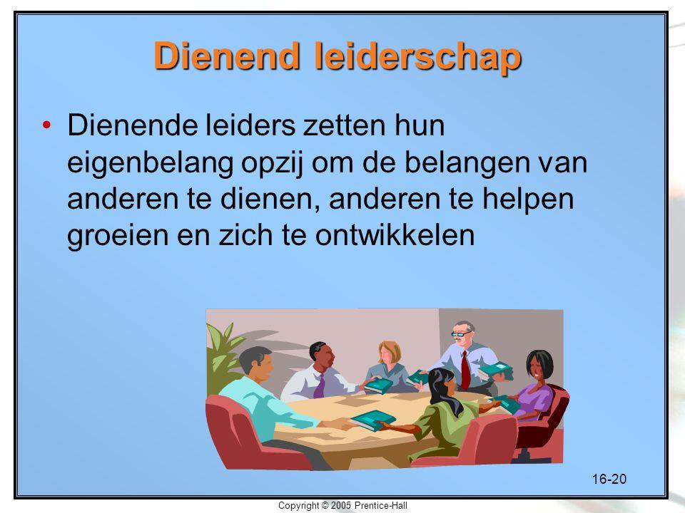 16-20 Copyright © 2005 Prentice-Hall Dienend leiderschap Dienende leiders zetten hun eigenbelang opzij om de belangen van anderen te dienen, anderen t