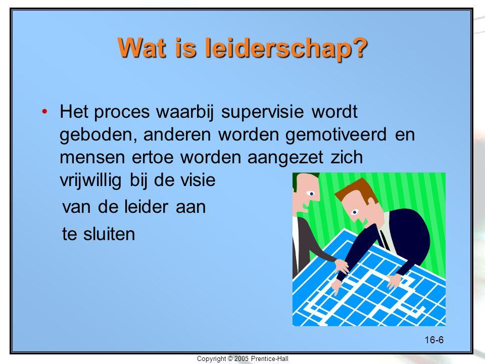 16-6 Copyright © 2005 Prentice-Hall Wat is leiderschap? Het proces waarbij supervisie wordt geboden, anderen worden gemotiveerd en mensen ertoe worden
