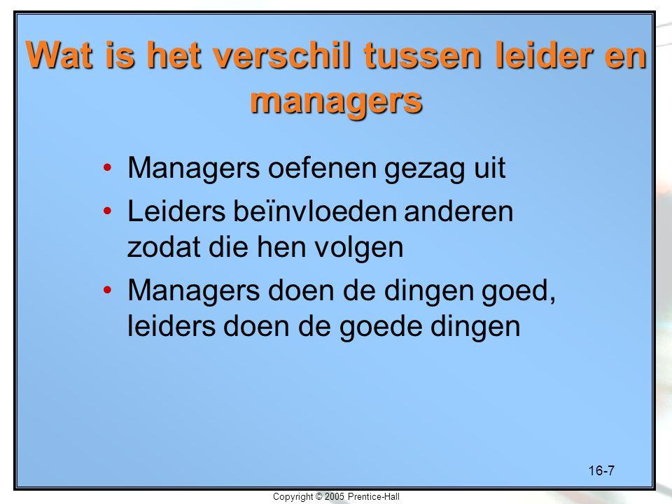 16-7 Copyright © 2005 Prentice-Hall Wat is het verschil tussen leider en managers Managers oefenen gezag uit Leiders beïnvloeden anderen zodat die hen volgen Managers doen de dingen goed, leiders doen de goede dingen