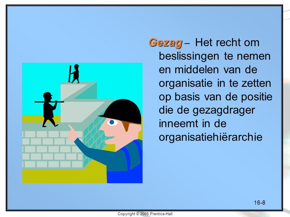 16-8 Copyright © 2005 Prentice-Hall Gezag Gezag – Het recht om beslissingen te nemen en middelen van de organisatie in te zetten op basis van de positie die de gezagdrager inneemt in de organisatiehiërarchie