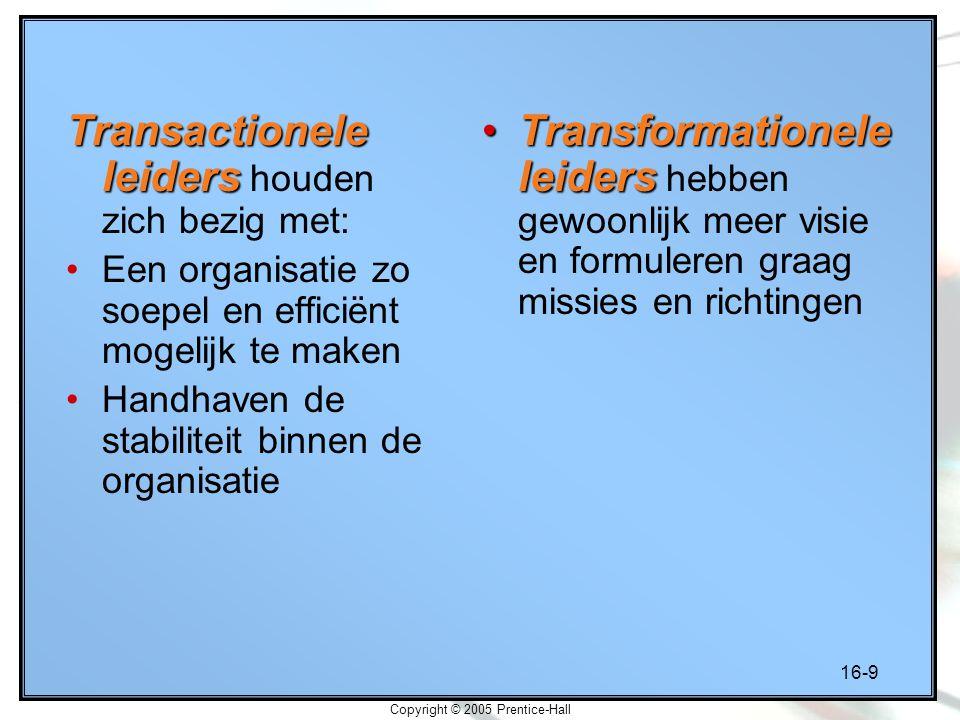 16-9 Copyright © 2005 Prentice-Hall Transactionele leiders Transactionele leiders houden zich bezig met: Een organisatie zo soepel en efficiënt mogeli