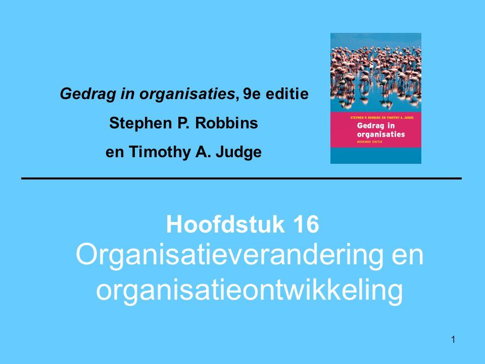 1 Organisatieverandering en organisatieontwikkeling Hoofdstuk 16 Gedrag in organisaties, 9e editie Stephen P. Robbins en Timothy A. Judge