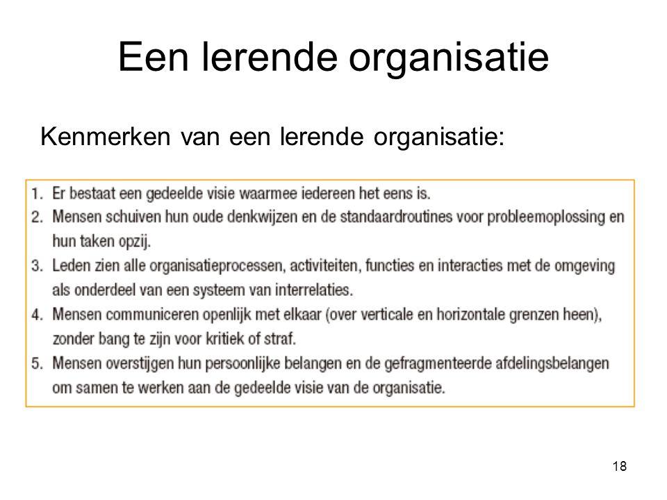 18 Een lerende organisatie Kenmerken van een lerende organisatie: