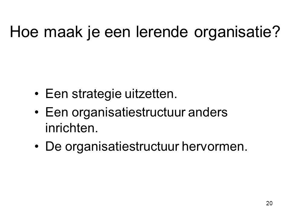 20 Hoe maak je een lerende organisatie? Een strategie uitzetten. Een organisatiestructuur anders inrichten. De organisatiestructuur hervormen.