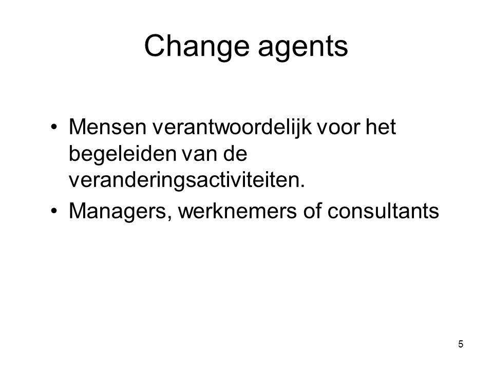 5 Change agents Mensen verantwoordelijk voor het begeleiden van de veranderingsactiviteiten. Managers, werknemers of consultants