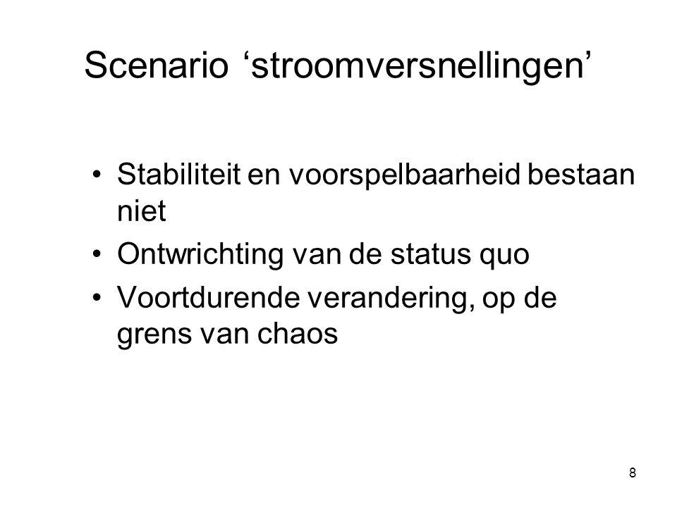 8 Scenario 'stroomversnellingen' Stabiliteit en voorspelbaarheid bestaan niet Ontwrichting van de status quo Voortdurende verandering, op de grens van