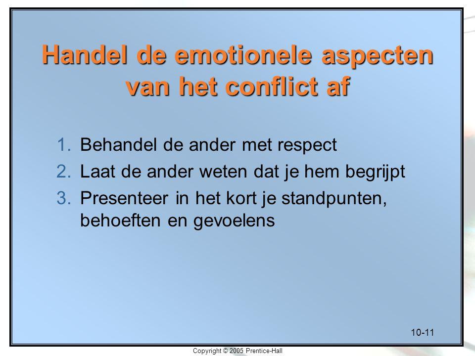 10-11 Copyright © 2005 Prentice-Hall Handel de emotionele aspecten van het conflict af 1.Behandel de ander met respect 2.Laat de ander weten dat je he