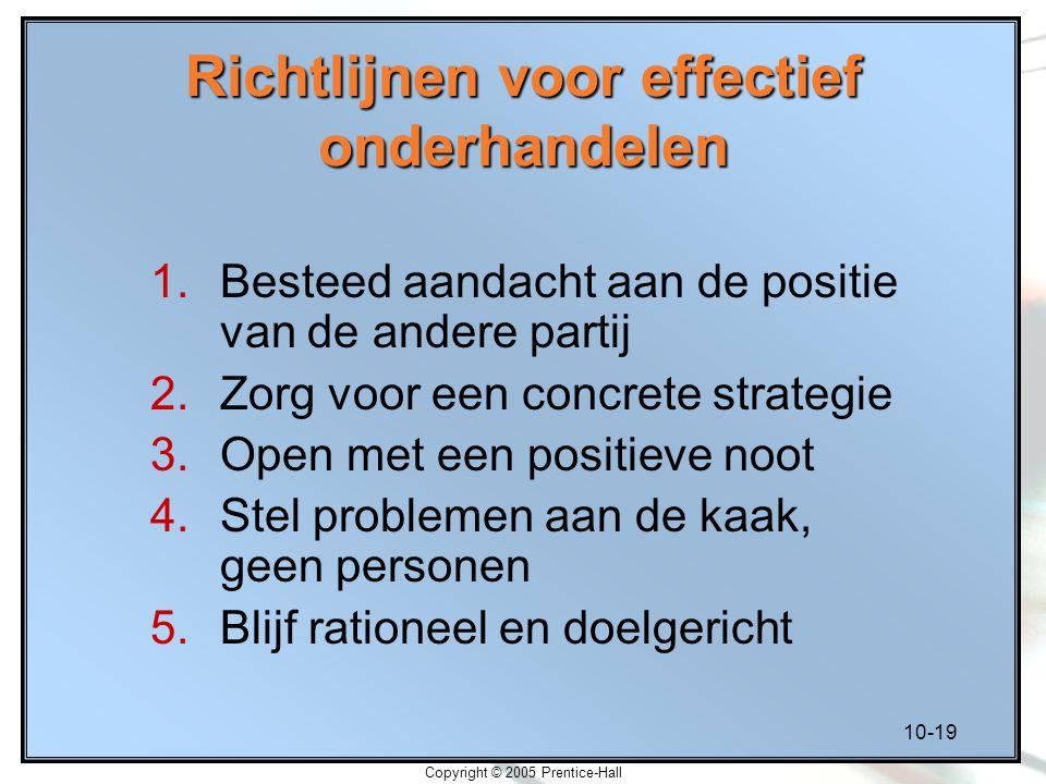 10-19 Copyright © 2005 Prentice-Hall Richtlijnen voor effectief onderhandelen 1.Besteed aandacht aan de positie van de andere partij 2.Zorg voor een c
