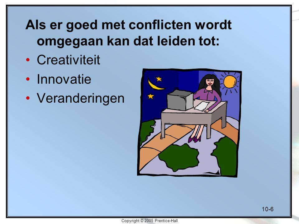 10-6 Copyright © 2005 Prentice-Hall Als er goed met conflicten wordt omgegaan kan dat leiden tot: Creativiteit Innovatie Veranderingen