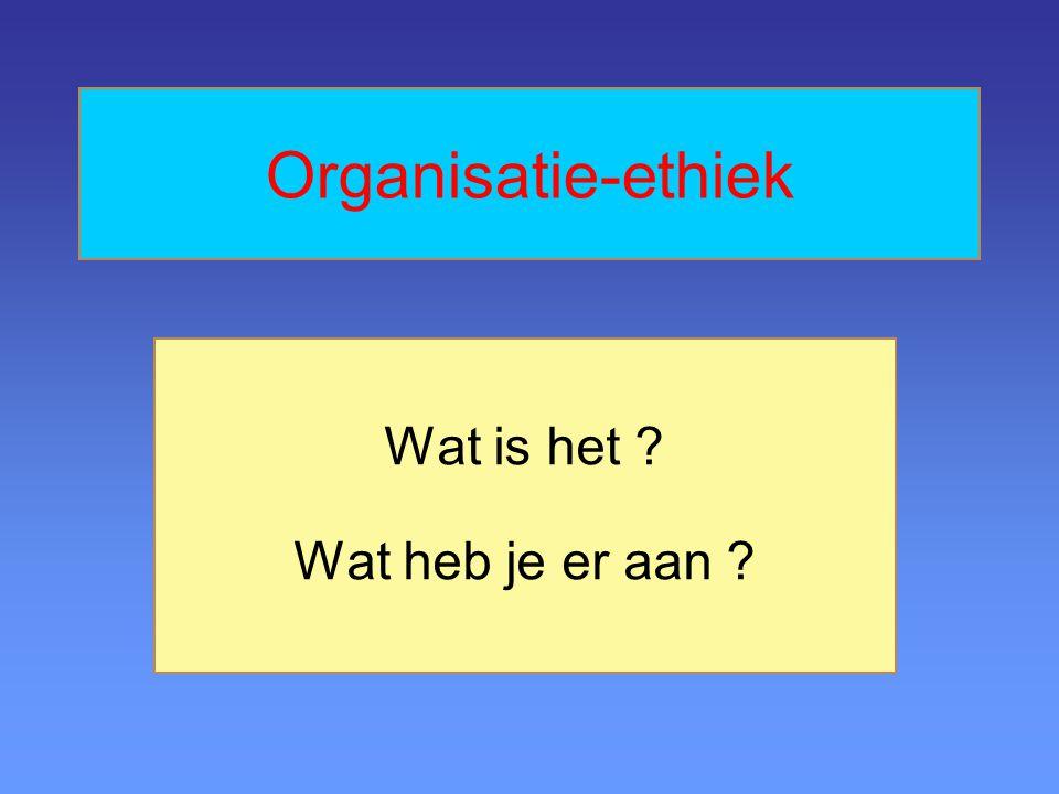 Organisatie-ethiek Wat is het ? Wat heb je er aan ?