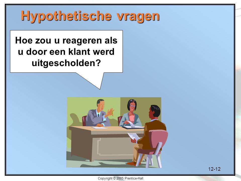 12-12 Copyright © 2005 Prentice-Hall Hypothetische vragen Hoe zou u reageren als u door een klant werd uitgescholden?