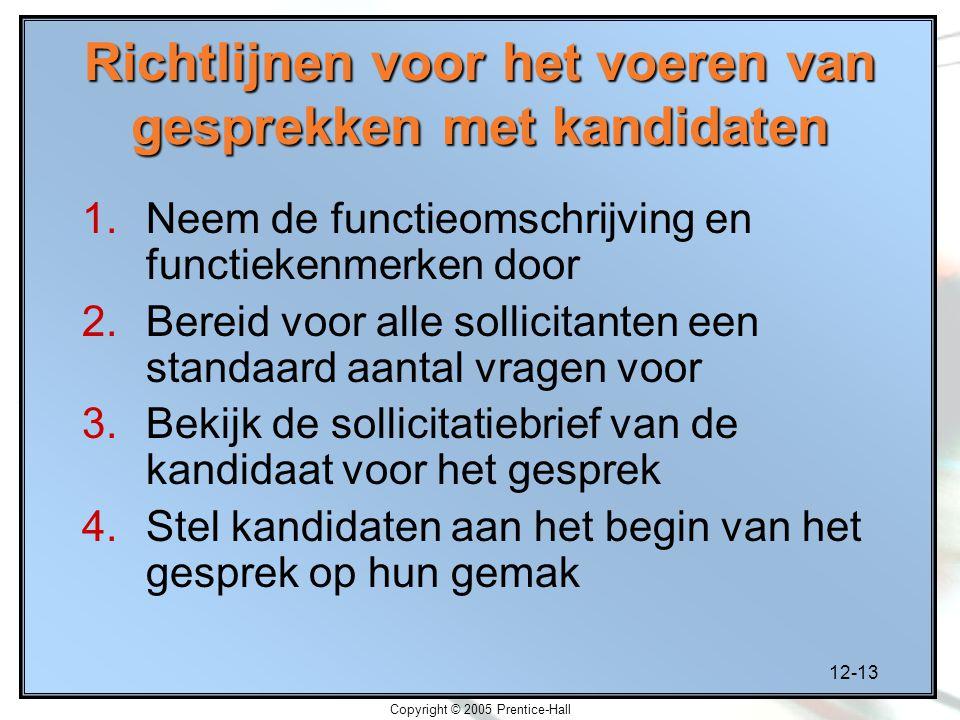 12-13 Copyright © 2005 Prentice-Hall Richtlijnen voor het voeren van gesprekken met kandidaten 1.Neem de functieomschrijving en functiekenmerken door