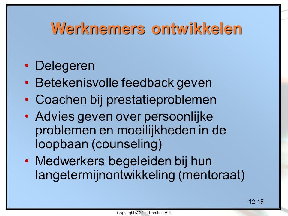 12-15 Copyright © 2005 Prentice-Hall Werknemers ontwikkelen Delegeren Betekenisvolle feedback geven Coachen bij prestatieproblemen Advies geven over persoonlijke problemen en moeilijkheden in de loopbaan (counseling) Medwerkers begeleiden bij hun langetermijnontwikkeling (mentoraat)