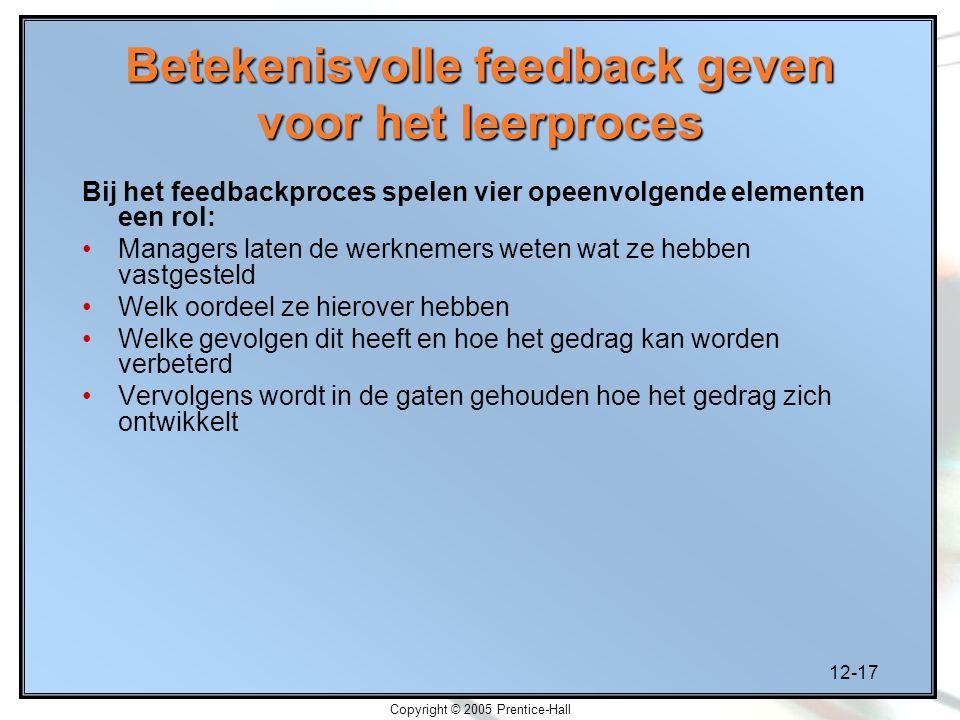 12-17 Copyright © 2005 Prentice-Hall Betekenisvolle feedback geven voor het leerproces Bij het feedbackproces spelen vier opeenvolgende elementen een