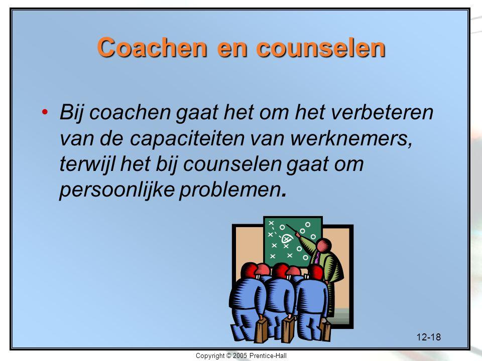 12-18 Copyright © 2005 Prentice-Hall Coachen en counselen Bij coachen gaat het om het verbeteren van de capaciteiten van werknemers, terwijl het bij counselen gaat om persoonlijke problemen.