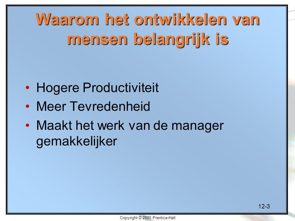 12-3 Copyright © 2005 Prentice-Hall Waarom het ontwikkelen van mensen belangrijk is Hogere Productiviteit Meer Tevredenheid Maakt het werk van de manager gemakkelijker
