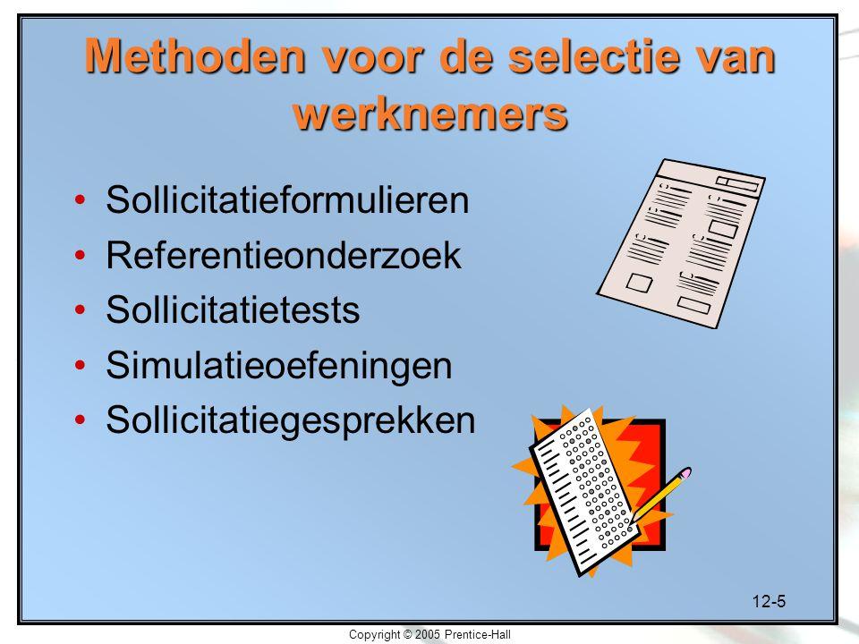 12-5 Copyright © 2005 Prentice-Hall Methoden voor de selectie van werknemers Sollicitatieformulieren Referentieonderzoek Sollicitatietests Simulatieoe