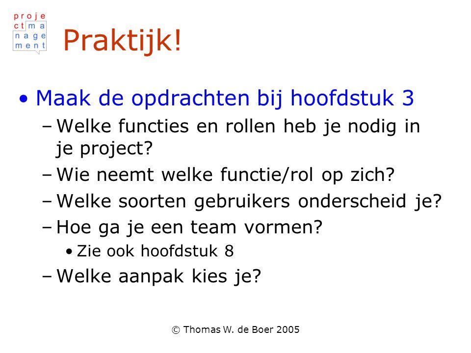 © Thomas W. de Boer 2005 Praktijk! Maak de opdrachten bij hoofdstuk 3 –Welke functies en rollen heb je nodig in je project? –Wie neemt welke functie/r