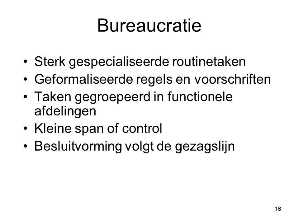 16 Bureaucratie Sterk gespecialiseerde routinetaken Geformaliseerde regels en voorschriften Taken gegroepeerd in functionele afdelingen Kleine span of