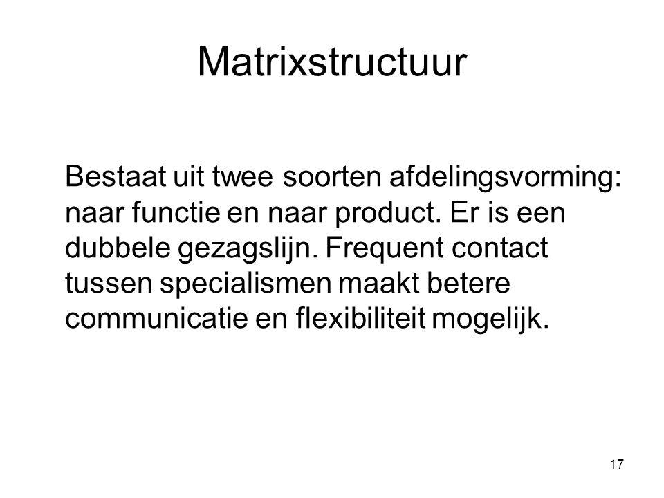17 Matrixstructuur Bestaat uit twee soorten afdelingsvorming: naar functie en naar product. Er is een dubbele gezagslijn. Frequent contact tussen spec